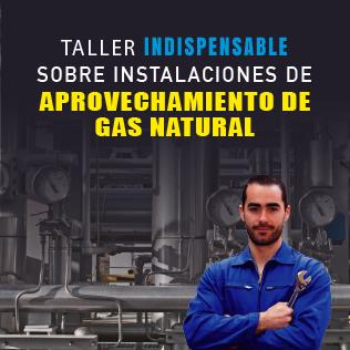 Taller indispensable sobre instalaciones de aprovechamiento de Gas Natural, basado en la NOM 002 SECRE 2010
