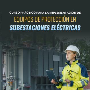 Curso Práctico para la Implementación de Equipos de Protección en Subestaciones Eléctricas
