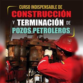 Curso indispensable de construcción y terminación de pozos petroleros
